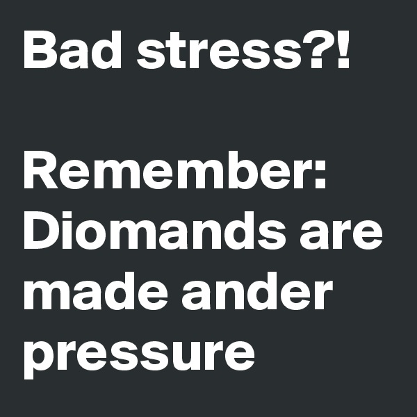 Bad stress?!   Remember: Diomands are made ander pressure