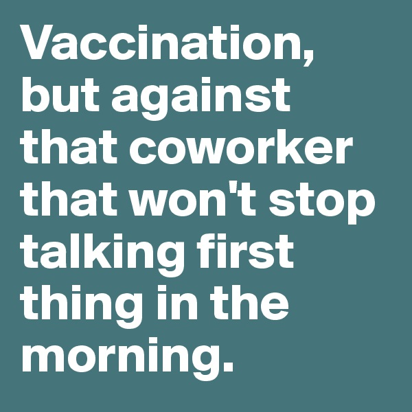 Vaccination, but against that coworker that won't stop talking first thing in the morning.