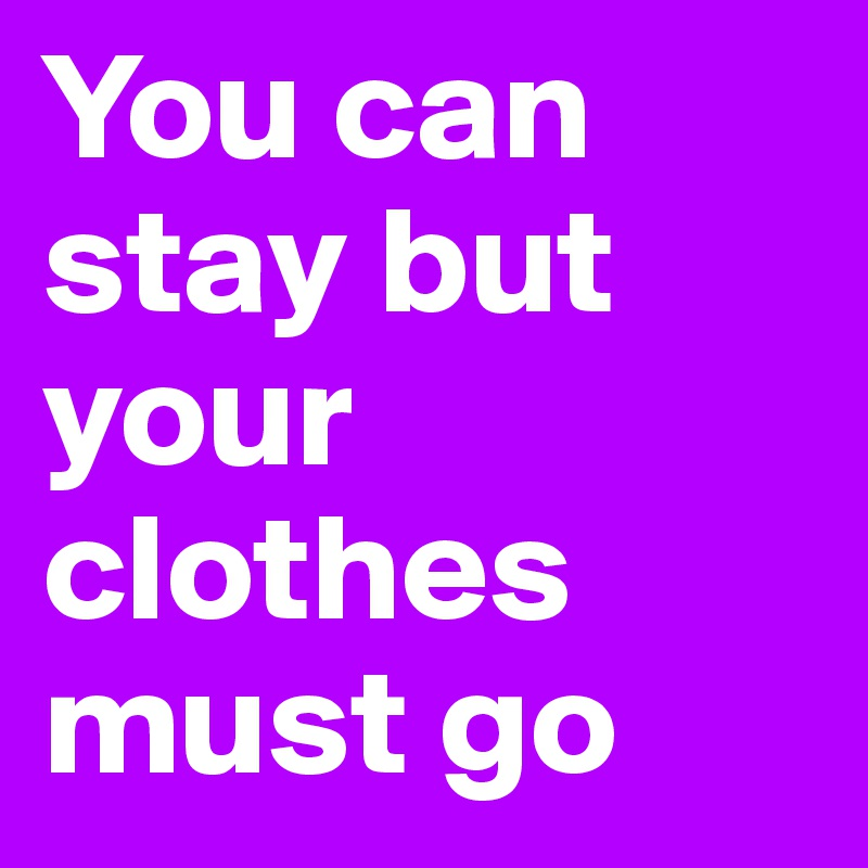 You can stay but your clothes must go