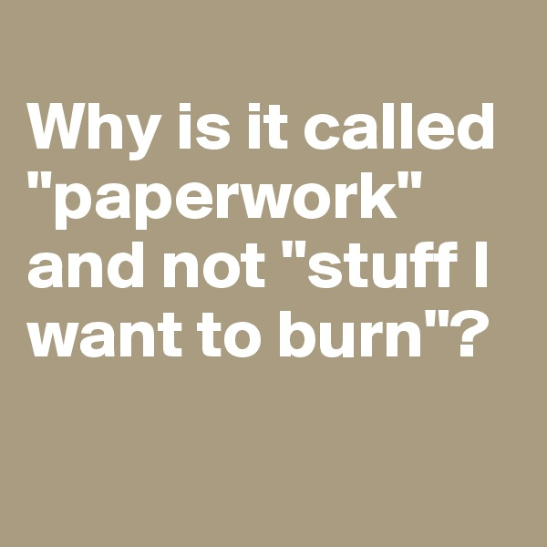 "Why is it called ""paperwork"" and not ""stuff I want to burn""?"