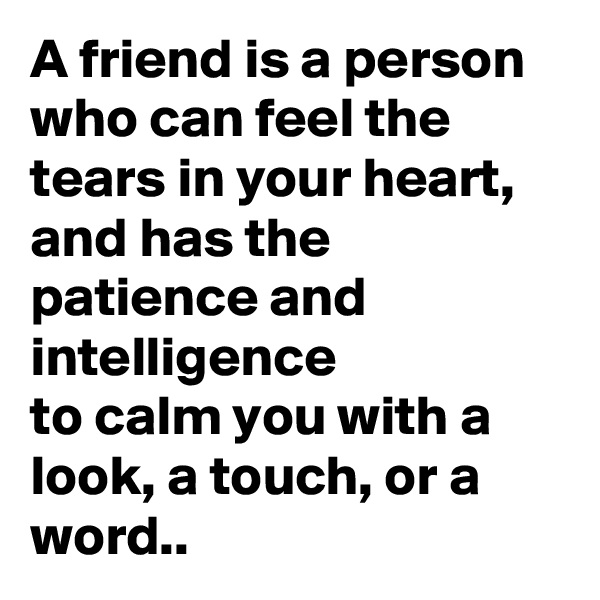 A friend is a person who can feel the tears in your heart, and has the patience and intelligence to calm you with a look, a touch, or a word..