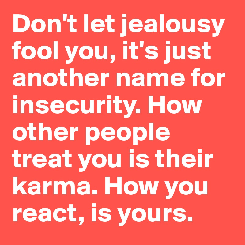 Don't let jealousy fool you, it's just another name for insecurity. How other people treat you is their karma. How you react, is yours.