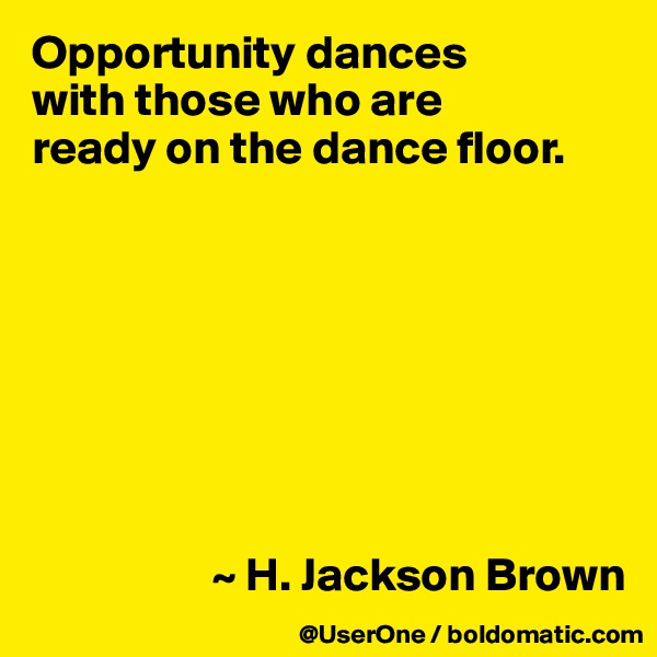 Opportunity dances with those who are ready on the dance floor.                            ~ H. Jackson Brown