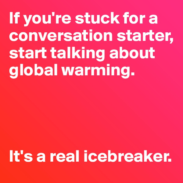 If you're stuck for a conversation starter, start talking about global warming.     It's a real icebreaker.