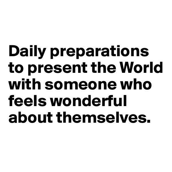 Daily preparations to present the World with someone who feels wonderful about themselves.