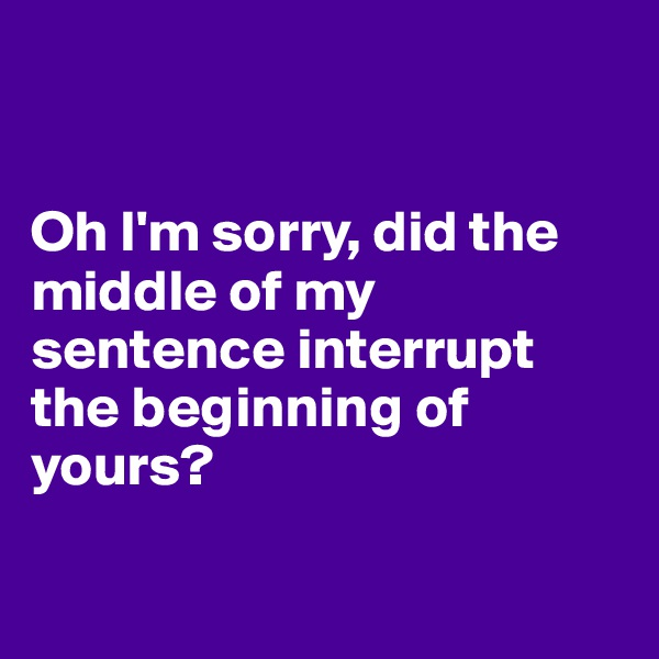Oh I'm sorry, did the middle of my sentence interrupt the beginning of yours?
