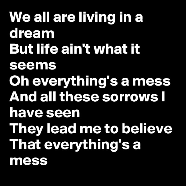 We all are living in a dream But life ain't what it seems Oh everything's a mess And all these sorrows I have seen They lead me to believe That everything's a mess