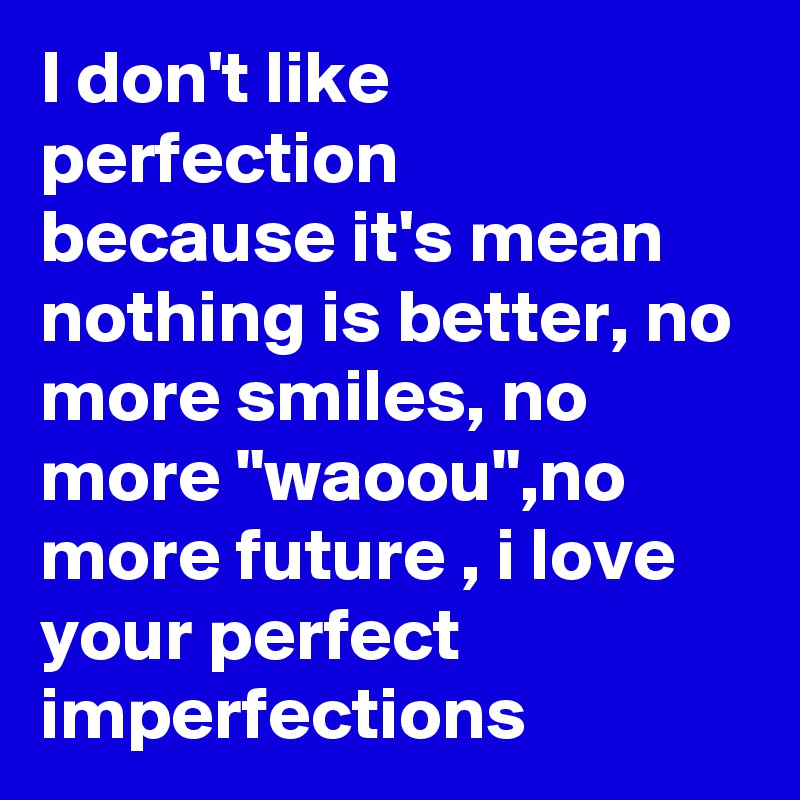 """I don't like perfection because it's mean nothing is better, no more smiles, no more """"waoou"""",no more future , i love your perfect imperfections"""