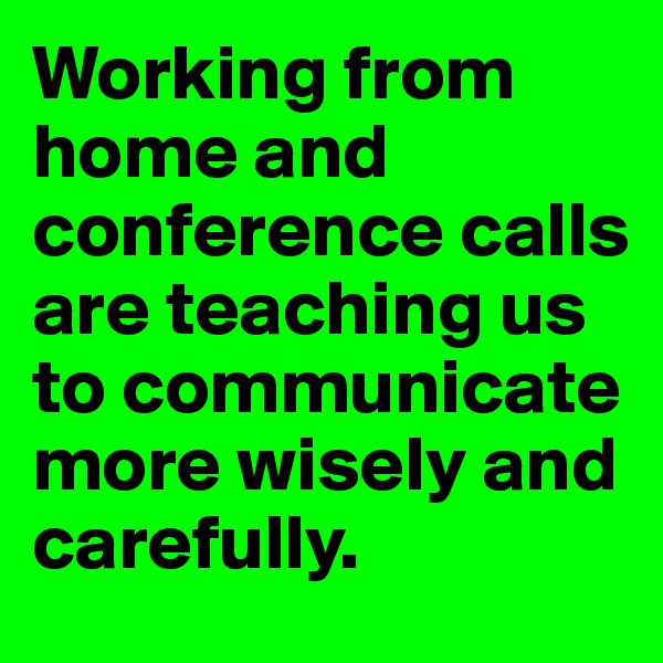 Working from home and conference calls are teaching us to communicate more wisely and carefully.