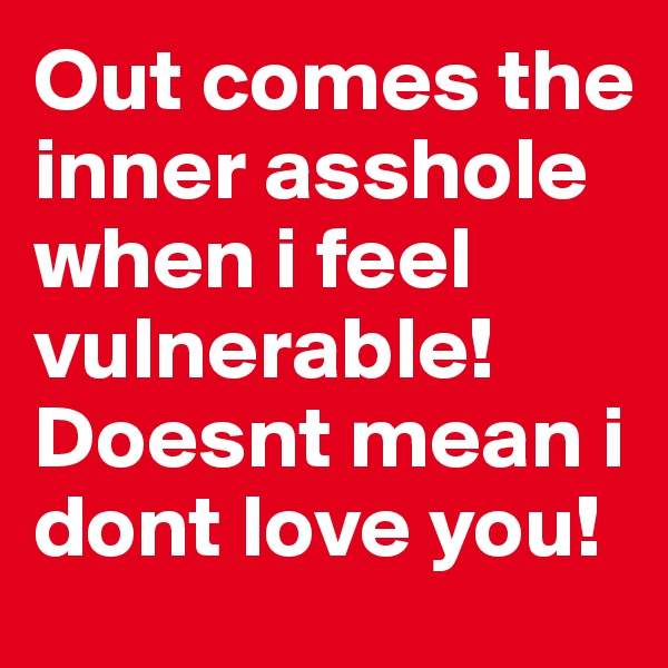 Out comes the inner asshole when i feel vulnerable!  Doesnt mean i dont love you!