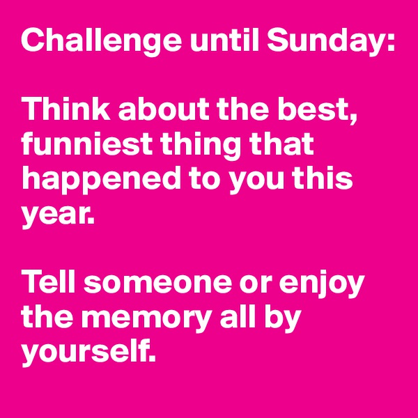Challenge until Sunday:   Think about the best, funniest thing that happened to you this year.  Tell someone or enjoy the memory all by yourself.