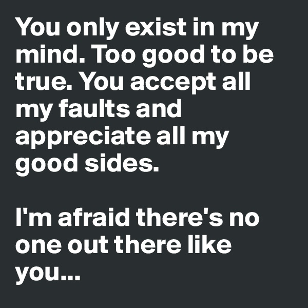 You only exist in my mind. Too good to be true. You accept all my faults and appreciate all my good sides.   I'm afraid there's no one out there like you...