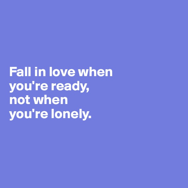 Fall in love when  you're ready,  not when  you're lonely.