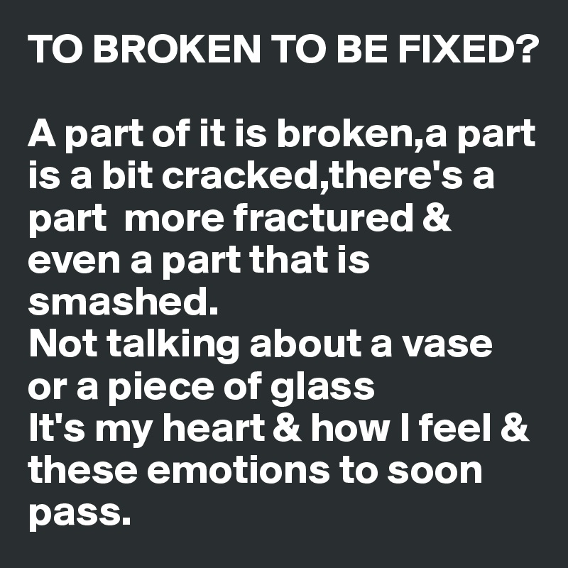TO BROKEN TO BE FIXED?  A part of it is broken,a part is a bit cracked,there's a part  more fractured & even a part that is smashed.  Not talking about a vase or a piece of glass It's my heart & how I feel & these emotions to soon pass.