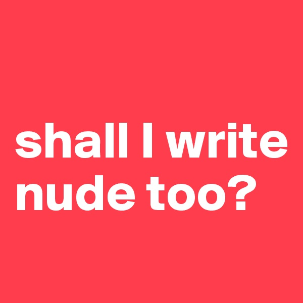 shall I write nude too?