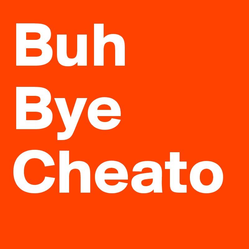 Buh Bye Cheato