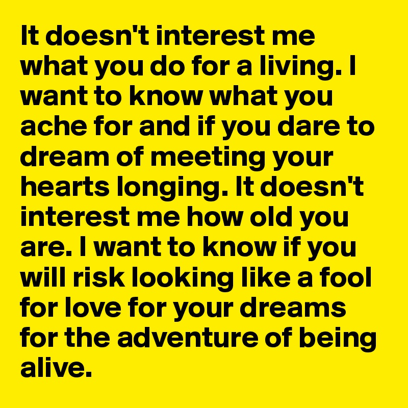 It doesn't interest me what you do for a living. I want to know what you ache for and if you dare to dream of meeting your hearts longing. It doesn't interest me how old you are. I want to know if you will risk looking like a fool  for love for your dreams  for the adventure of being alive.