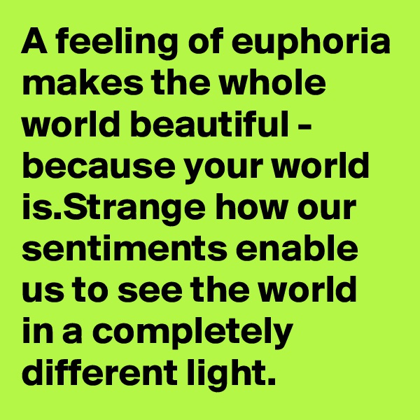 A feeling of euphoria makes the whole world beautiful - because your world is.Strange how our sentiments enable us to see the world in a completely different light.