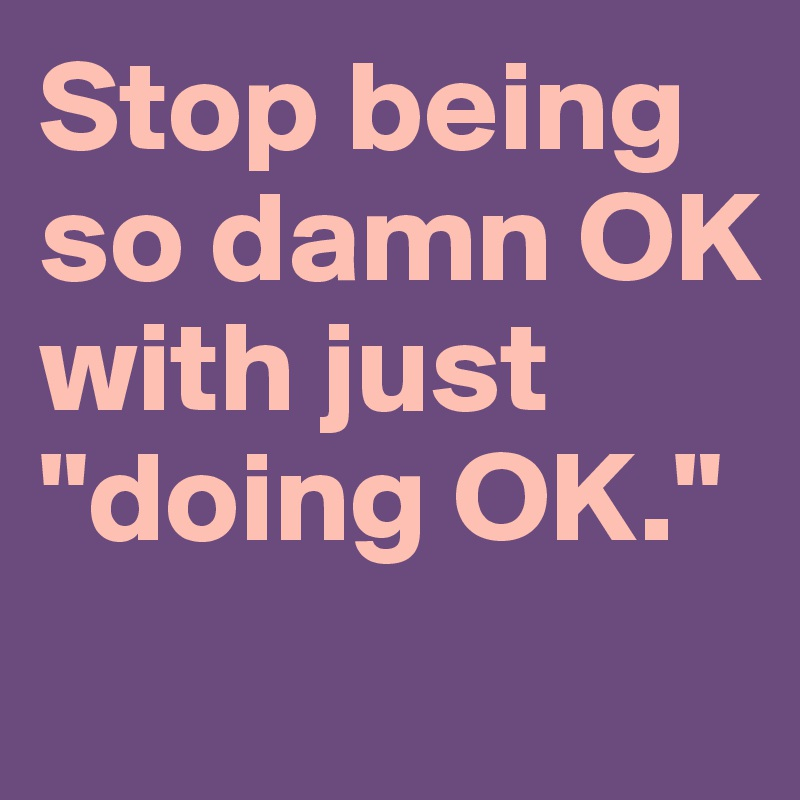 """Stop being so damn OK  with just """"doing OK."""""""