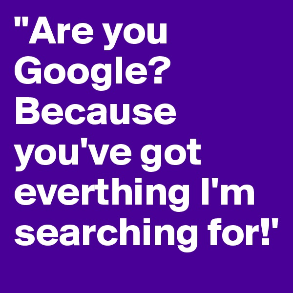 """Are you Google? Because you've got everthing I'm searching for!'"