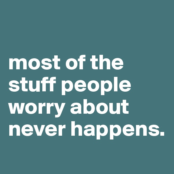 most of the stuff people worry about never happens.