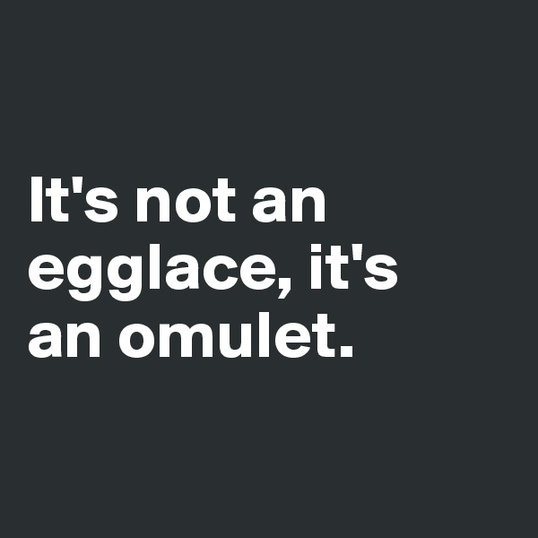 It's not an egglace, it's  an omulet.