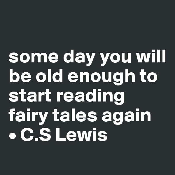 some day you will be old enough to start reading fairy tales again • C.S Lewis