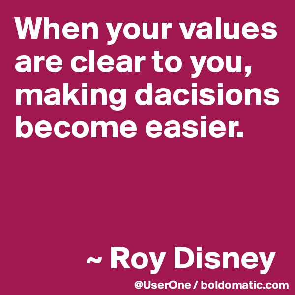 When your values are clear to you, making dacisions become easier.               ~ Roy Disney