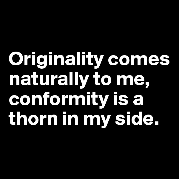 Originality comes naturally to me, conformity is a thorn in my side.