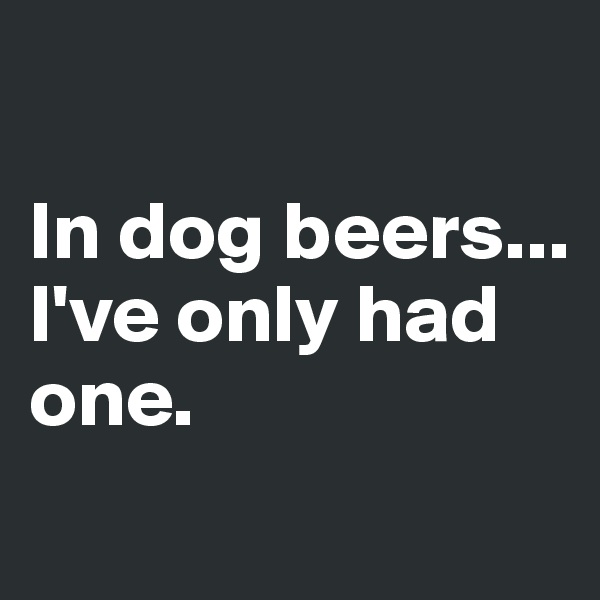 In dog beers... I've only had one.