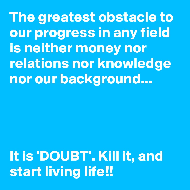 The greatest obstacle to our progress in any field is neither money nor relations nor knowledge nor our background...     It is 'DOUBT'. Kill it, and start living life!!