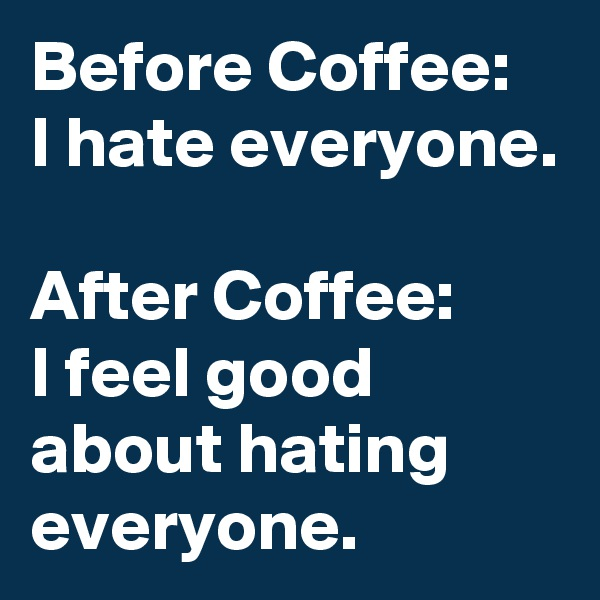 Before Coffee: I hate everyone.  After Coffee: I feel good about hating everyone.