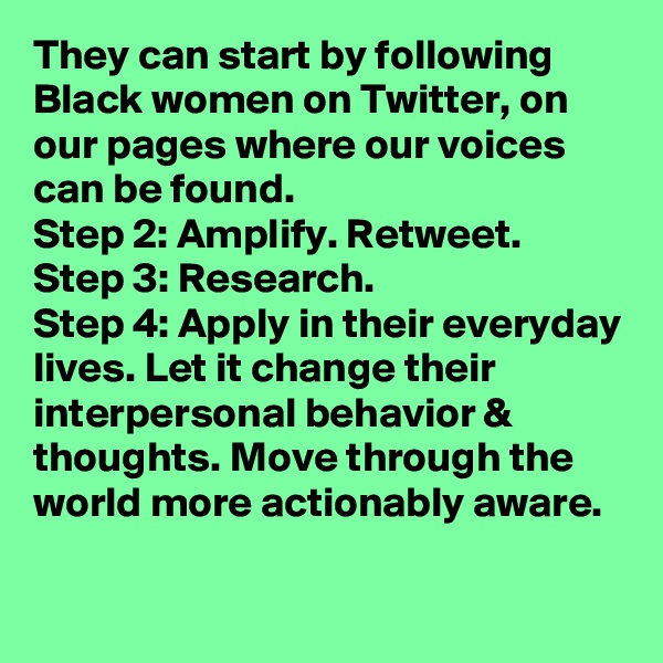 They can start by following Black women on Twitter, on our pages where our voices can be found.  Step 2: Amplify. Retweet. Step 3: Research. Step 4: Apply in their everyday lives. Let it change their interpersonal behavior & thoughts. Move through the world more actionably aware.