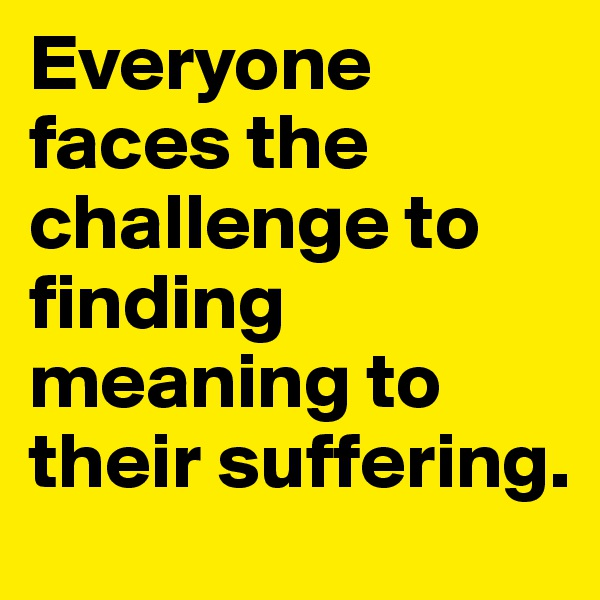 Everyone faces the challenge to finding meaning to their suffering.