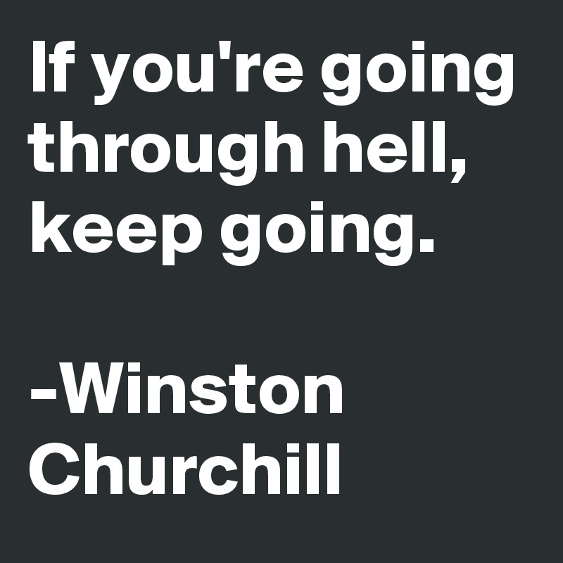 If you're going through hell, keep going.  -Winston Churchill