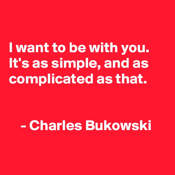 I want to be with you. It's as simple, and as complicated as that.        - Charles Bukowski