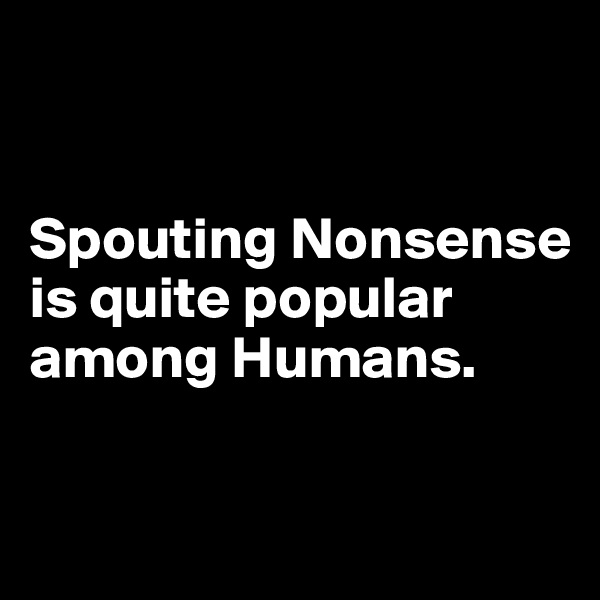 Spouting Nonsense is quite popular among Humans.