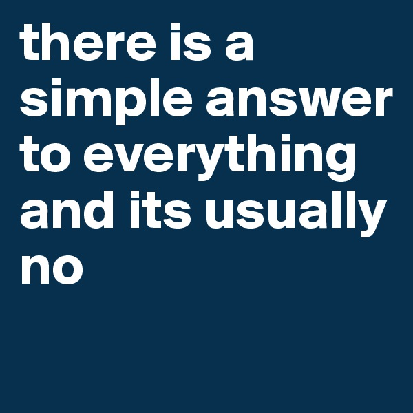 there is a simple answer to everything and its usually no