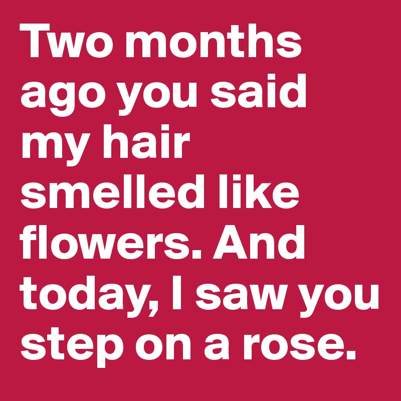 Two months ago you said my hair smelled like flowers. And today, I saw you step on a rose.