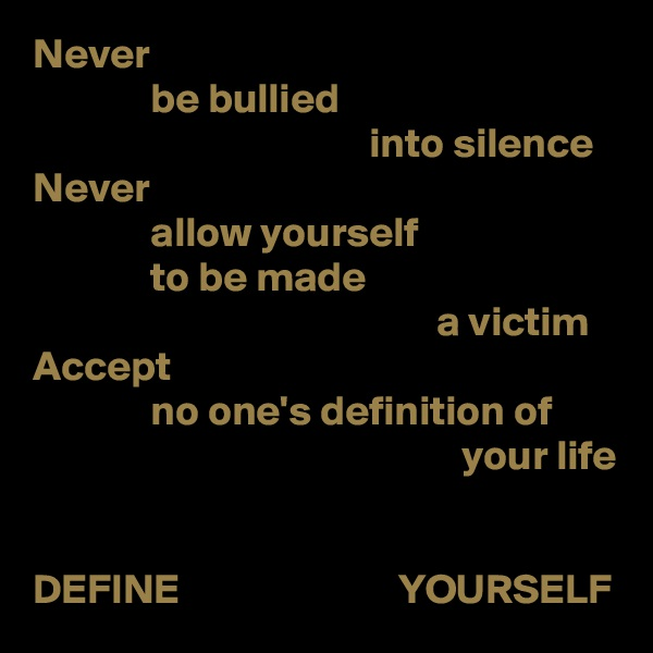 Never               be bullied                                         into silence Never               allow yourself               to be made                                                 a victim Accept               no one's definition of                                                    your life   DEFINE                          YOURSELF