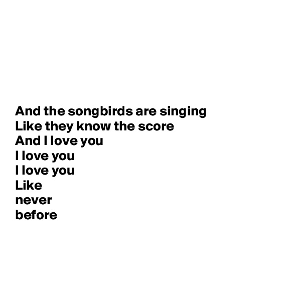 And the songbirds are singing Like they know the score And I love you  I love you  I love you Like  never  before