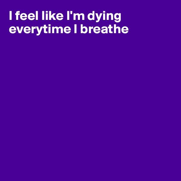 I feel like I'm dying everytime I breathe
