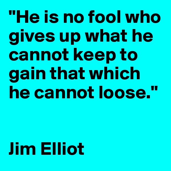 """He is no fool who gives up what he cannot keep to gain that which he cannot loose.""   Jim Elliot"