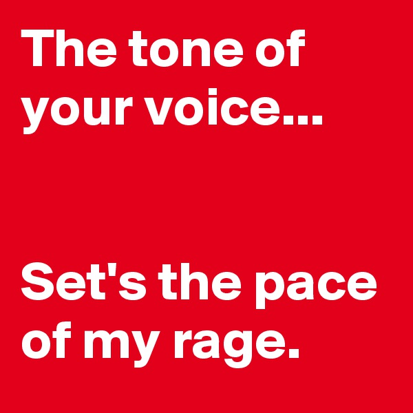 The tone of your voice...   Set's the pace of my rage.