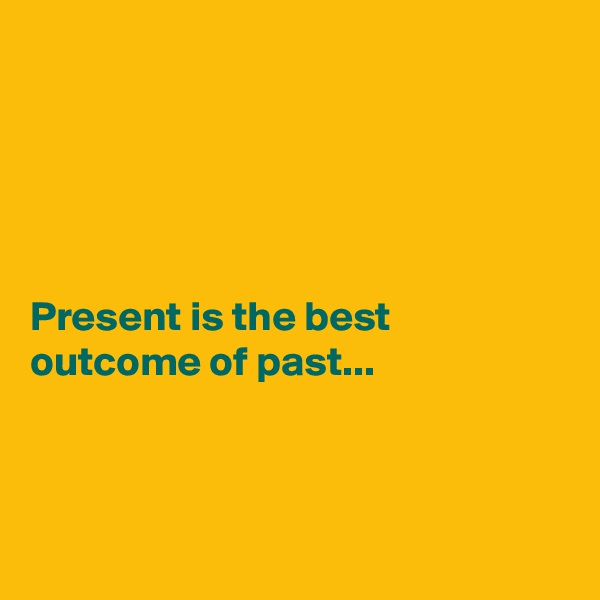 Present is the best outcome of past...