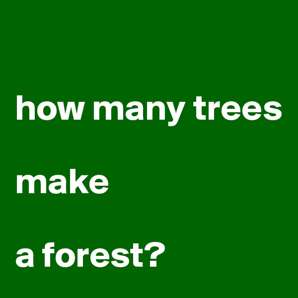 how many trees  make   a forest?