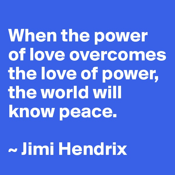 When the power of love overcomes the love of power, the world will know peace.  ~ Jimi Hendrix