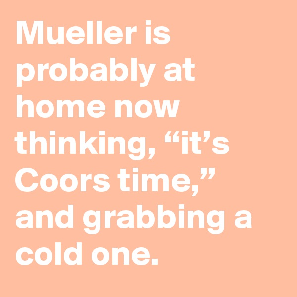 """Mueller is probably at home now thinking, """"it's Coors time,"""" and grabbing a cold one."""