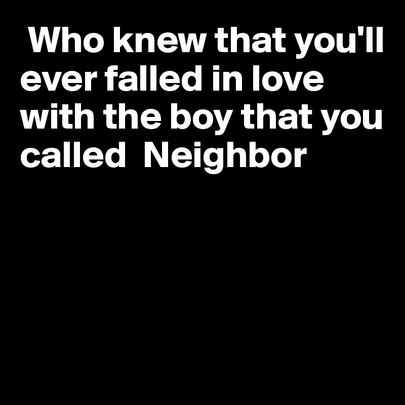 Who knew that you'll ever falled in love with the boy that you called  Neighbor