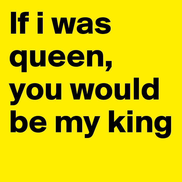 If i was queen, you would be my king